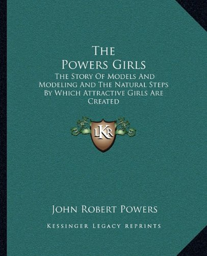9781163157343: The Powers Girls: The Story Of Models And Modeling And The Natural Steps By Which Attractive Girls Are Created