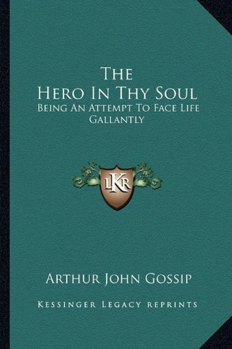 9781163159699: The Hero In Thy Soul: Being An Attempt To Face Life Gallantly