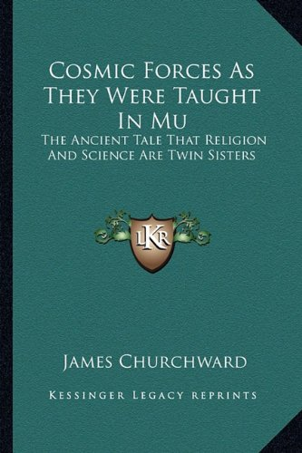 Cosmic Forces As They Were Taught In Mu: The Ancient Tale That Religion And Science Are Twin ...