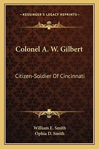 9781163161678: Colonel A. W. Gilbert: Citizen-Soldier Of Cincinnati