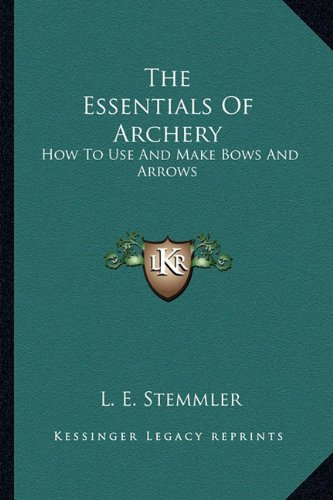 9781163161715: The Essentials Of Archery: How To Use And Make Bows And Arrows
