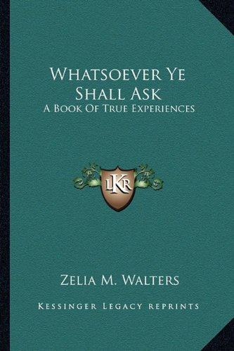 9781163165140: Whatsoever Ye Shall Ask: A Book Of True Experiences
