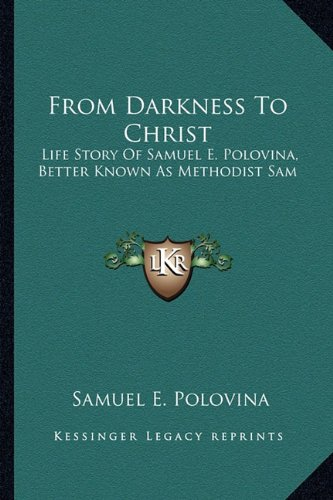 9781163165522: From Darkness To Christ: Life Story Of Samuel E. Polovina, Better Known As Methodist Sam