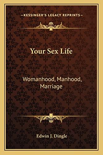 Your Sex Life: Womanhood, Manhood, Marriage: Dingle, Edwin J.