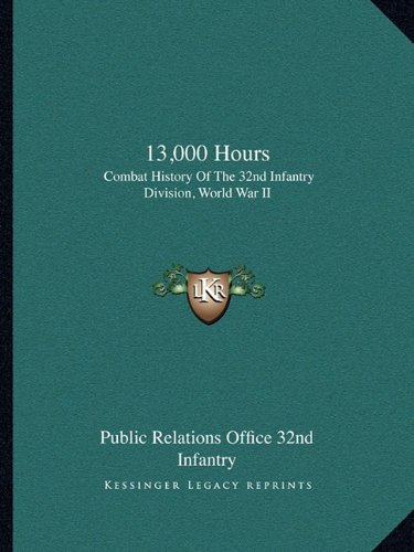 13,000 Hours: Combat History Of The 32nd Infantry Division, World War II: Public Relations Office ...