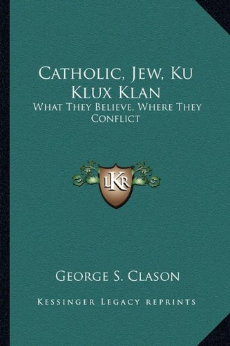 9781163168899: Catholic, Jew, Ku Klux Klan: What They Believe, Where They Conflict