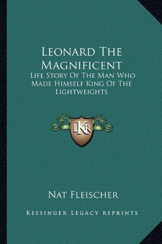 9781163168936: Leonard The Magnificent: Life Story Of The Man Who Made Himself King Of The Lightweights