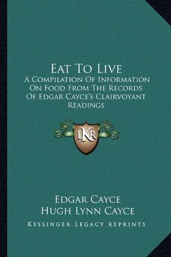 9781163171431: Eat To Live: A Compilation Of Information On Food From The Records Of Edgar Cayce's Clairvoyant Readings