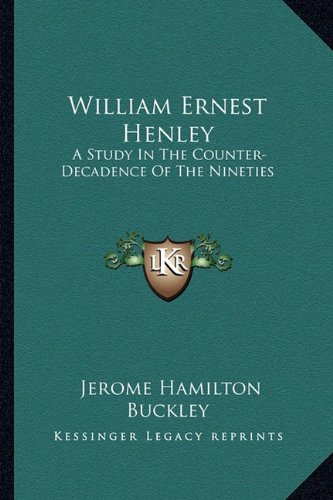 William Ernest Henley: A Study In The Counter-Decadence Of The Nineties (1163173207) by Buckley, Jerome Hamilton