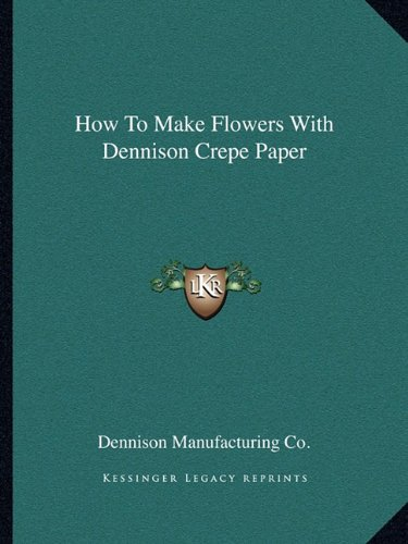 How To Make Flowers With Dennison Crepe: Dennison Manufacturing Co.