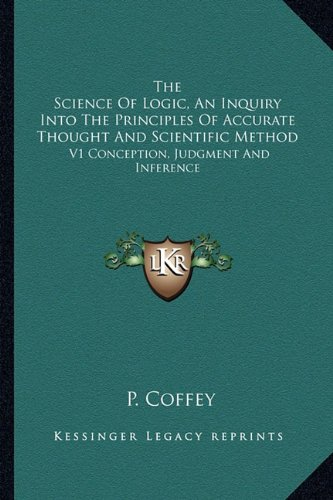 9781163175798: The Science Of Logic, An Inquiry Into The Principles Of Accurate Thought And Scientific Method: V1 Conception, Judgment And Inference