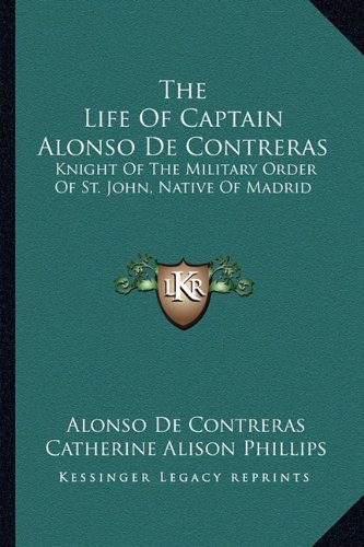 The Life Of Captain Alonso De Contreras: Knight Of The Military Order Of St. John, Native Of Madrid...