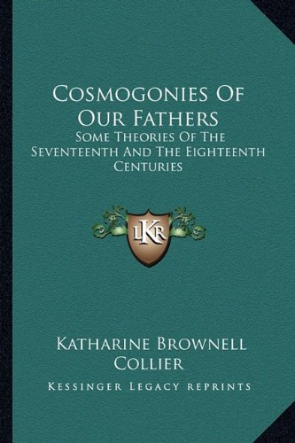 9781163179710: Cosmogonies Of Our Fathers: Some Theories Of The Seventeenth And The Eighteenth Centuries