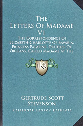9781163180860: The Letters Of Madame V1: The Correspondence Of Elizabeth-Charlotte Of Bavaria, Princess Palatine, Duchess Of Orleans, Called Madame At The Court Of King Louis Xiv, 1661-1708