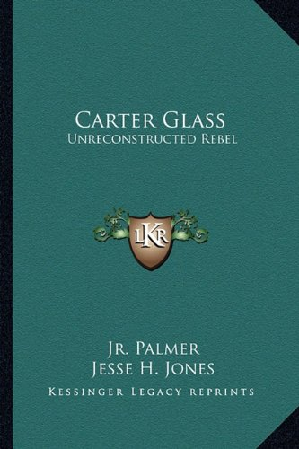 9781163182741: Carter Glass: Unreconstructed Rebel: A Biography