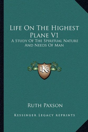 Life On The Highest Plane V1: A Study Of The Spiritual Nature And Needs Of Man (1163182788) by Ruth Paxson