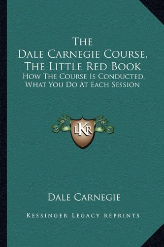 9781163183588: The Dale Carnegie Course, The Little Red Book: How The Course Is Conducted, What You Do At Each Session