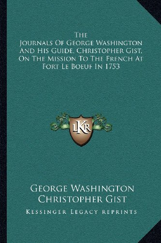 The Journals Of George Washington And His Guide, Christopher Gist, On The Mission To The French At ...
