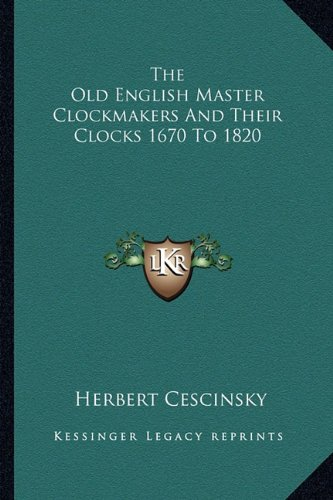 9781163187111: The Old English Master Clockmakers And Their Clocks 1670 To 1820