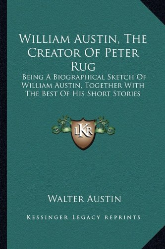 9781163187791: William Austin, The Creator Of Peter Rug: Being A Biographical Sketch Of William Austin, Together With The Best Of His Short Stories