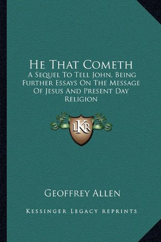 He That Cometh: A Sequel To Tell John, Being Further Essays On The Message Of Jesus And Present Day Religion (1163191175) by Geoffrey Allen
