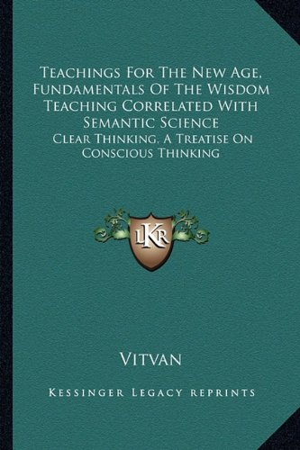 9781163191620: Teachings For The New Age, Fundamentals Of The Wisdom Teaching Correlated With Semantic Science: Clear Thinking, A Treatise On Conscious Thinking