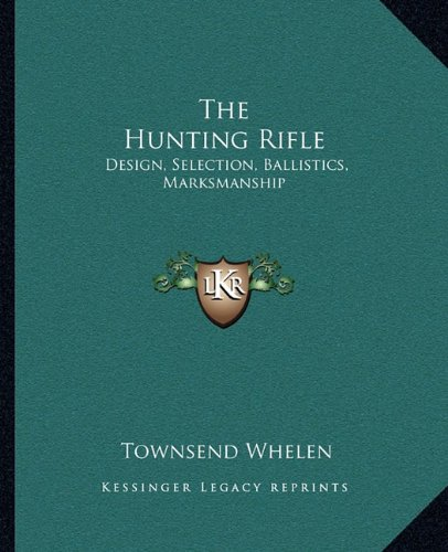 The Hunting Rifle: Design, Selection, Ballistics, Marksmanship: Whelen, Townsend