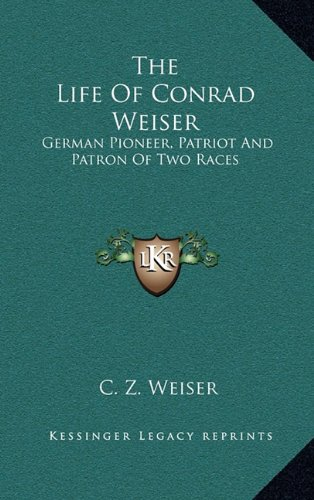 9781163199787: The Life Of Conrad Weiser: German Pioneer, Patriot And Patron Of Two Races