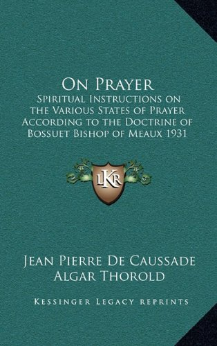 9781163201756: On Prayer: Spiritual Instructions on the Various States of Prayer According to the Doctrine of Bossuet Bishop of Meaux 1931
