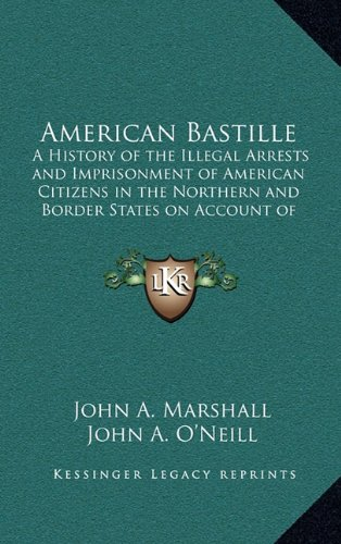 9781163205884: American Bastille: A History of the Illegal Arrests and Imprisonment of American Citizens in the Northern and Border States on Account of Their Political Opinions During the Late Civil War V1