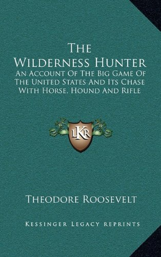 9781163208229: The Wilderness Hunter: An Account Of The Big Game Of The United States And Its Chase With Horse, Hound And Rifle
