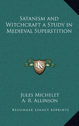 SATANISM AND WITCHCRAFT A STUDY IN MEDIEVAL SUPERSTITION: Jules Michelet