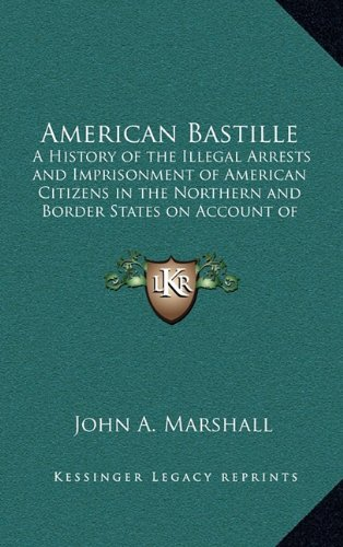 9781163213025: American Bastille: A History of the Illegal Arrests and Imprisonment of American Citizens in the Northern and Border States on Account of Their Political Opinions During the Late Civil War V2