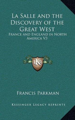 La Salle and the Discovery of the Great West: France and England in North America V3 (1163213217) by Francis Parkman