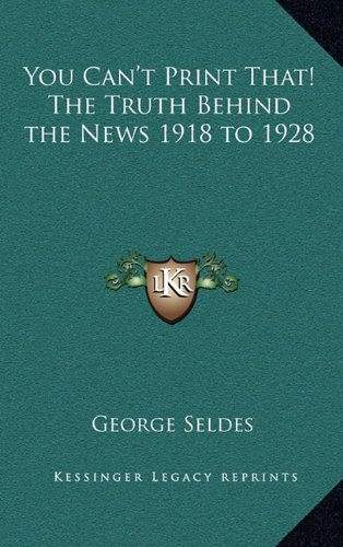 You Can't Print That! The Truth Behind the News 1918 to 1928 (1163214728) by George Seldes