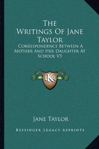 The Writings Of Jane Taylor: Correspondence Between A Mother And Her Daughter At School V5 (1163238147) by Taylor, Jane