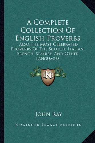 9781163239285: A Complete Collection Of English Proverbs: Also The Most Celebrated Proverbs Of The Scotch, Italian, French, Spanish And Other Languages