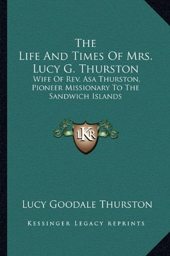 9781163239933: The Life And Times Of Mrs. Lucy G. Thurston: Wife Of Rev. Asa Thurston, Pioneer Missionary To The Sandwich Islands