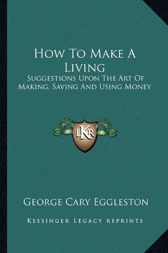 9781163257692: How To Make A Living: Suggestions Upon The Art Of Making, Saving And Using Money