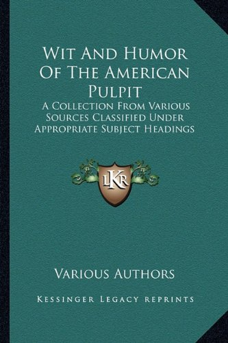 9781163270233: Wit And Humor Of The American Pulpit: A Collection From Various Sources Classified Under Appropriate Subject Headings