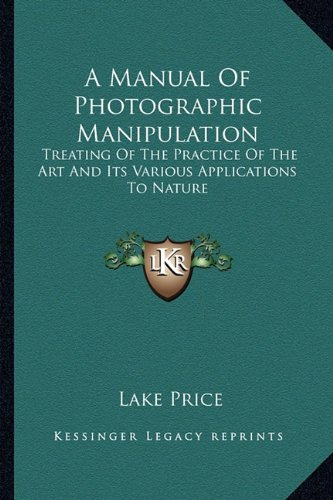 9781163271995: A Manual Of Photographic Manipulation: Treating Of The Practice Of The Art And Its Various Applications To Nature
