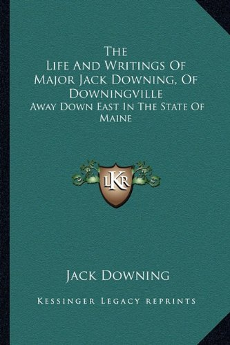 The Life And Writings Of Major Jack Downing, Of Downingville: Away Down East In The State Of Maine (1163274712) by Downing, Jack