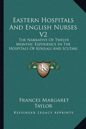 Eastern Hospitals And English Nurses V2: The Narrative Of Twelve Months' Experience In The Hospitals Of Koulali And Scutari (1163274917) by Frances Margaret Taylor