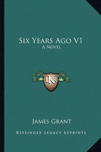 Six Years Ago V1 A Novel - James Grant