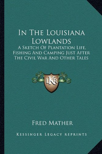 9781163284094: In The Louisiana Lowlands: A Sketch Of Plantation Life, Fishing And Camping Just After The Civil War And Other Tales