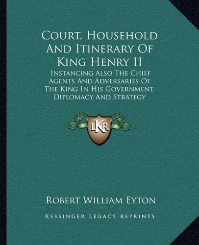 9781163285497: Court, Household and Itinerary of King Henry II: Instancing Also the Chief Agents and Adversaries of the King in His Government, Diplomacy and Strategy