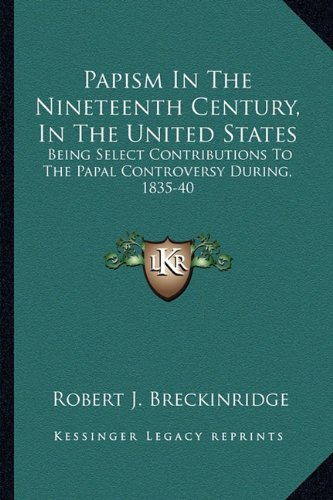 9781163288450: Papism In The Nineteenth Century, In The United States: Being Select Contributions To The Papal Controversy During, 1835-40