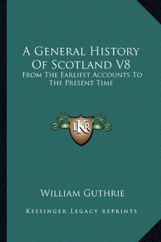 A General History Of Scotland V8: From The Earliest Accounts To The Present Time (9781163293546) by William Guthrie