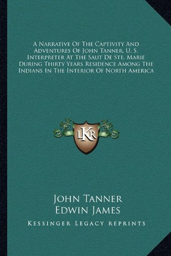 9781163297872: A Narrative Of The Captivity And Adventures Of John Tanner, U. S. Interpreter At The Saut De Ste. Marie During Thirty Years Residence Among The Indians In The Interior Of North America