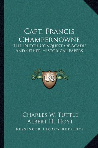 9781163298527: Capt. Francis Champernowne: The Dutch Conquest Of Acadie And Other Historical Papers